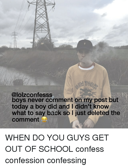 Deleters: @lolzconfesss  boys never comment on my post but  today a boy did and I didn't know  what to say back so l just deleted the  comment  S WHEN DO YOU GUYS GET OUT OF SCHOOL confess confession confessing