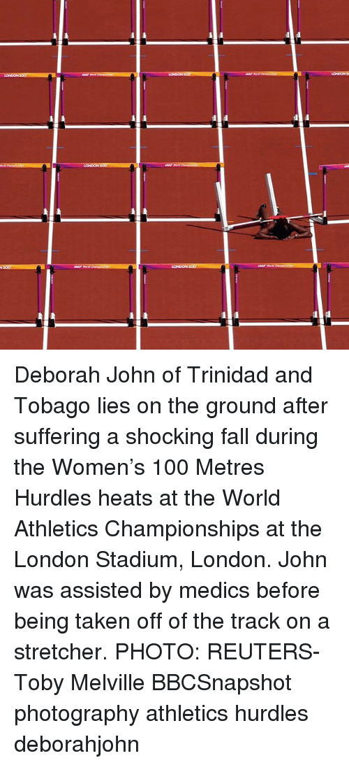 Anaconda, Fall, and Memes: LONDON 207 Deborah John of Trinidad and Tobago lies on the ground after suffering a shocking fall during the Women's 100 Metres Hurdles heats at the World Athletics Championships at the London Stadium, London. John was assisted by medics before being taken off of the track on a stretcher. PHOTO: REUTERS-Toby Melville BBCSnapshot photography athletics hurdles deborahjohn