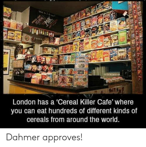 cereal killer: London has a 'Cereal Killer Cafe' where  you can eat hundreds of different kinds of  cereals from around the world. Dahmer approves!