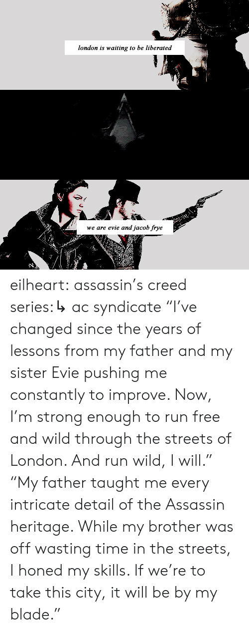 "Blade, Run, and Streets: london is waiting to be liberated  we are evie and jacob frye eilheart:  assassin's creed series:↳ ac syndicate   ""I've changed since the years of lessons from my father and my sister Evie pushing me constantly to improve. Now, I'm strong enough to run free and wild through the streets of London. And run wild, I will.""  ""My father taught me every intricate detail of the Assassin heritage. While my brother was off wasting time in the streets, I honed my skills. If we're to take this city, it will be by my blade."""