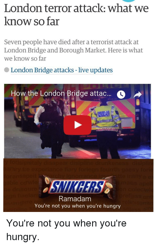 Hungryness: London terror attack: what we  know so far  Seven people have died after a terrorist attack at  London Bridge and Borough Market. Here is what  we know so far  London Bridge attacks live updates  How the London Bridge attac  ourrth ga  Ramadam  You're not you when you're hungry