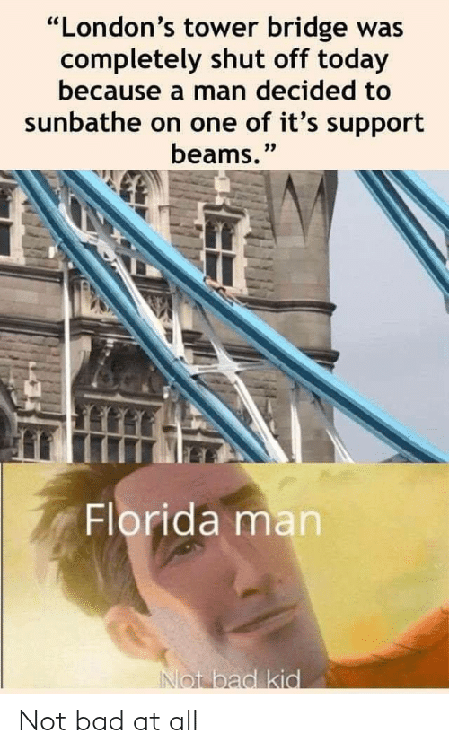 """tower: """"London's tower bridge was  completely shut off today  because a man decided to  sunbathe on one of it's support  beams.""""  Florida man  INot bad kid Not bad at all"""