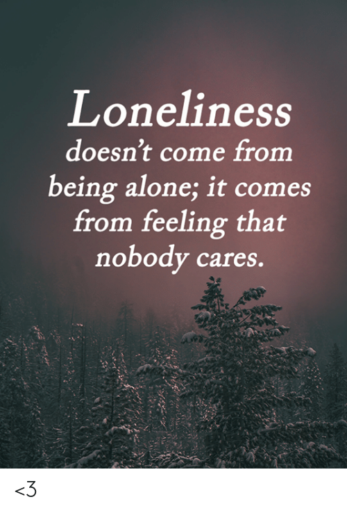 Being Alone, Memes, and Loneliness: Loneliness  doesn't come from  being alone; it comes  from feeling that  nobody cares. <3