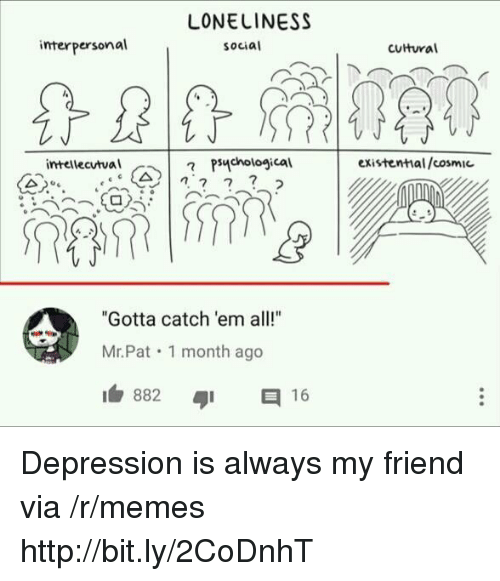 """Memes, Depression, and Http: LONELINESS  social  interpersonal  cutural  intellecutval  existential/cosmic  A , psychological  """"Gotta catch 'em all!""""  Mr.Pat 1 month ago  I 882 Depression is always my friend via /r/memes http://bit.ly/2CoDnhT"""