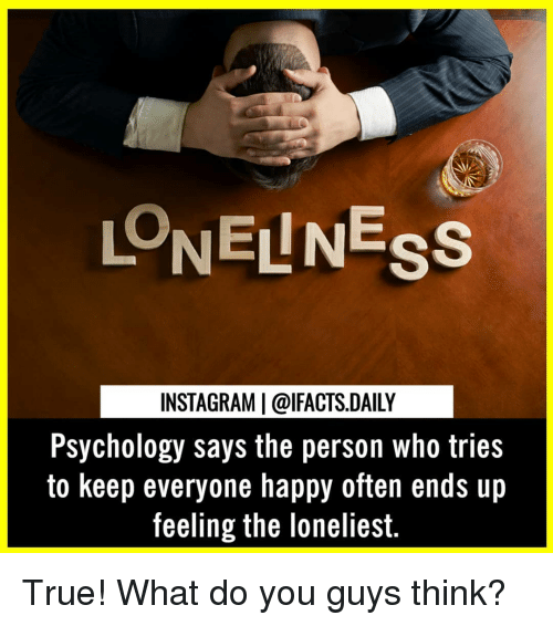 Instagram, Memes, and True: LONELNESs  INSTAGRAM | @lFACTS.DAILY  Psychology says the person who tries  to keep everyone happy often ends up  feeling the loneliest. True! What do you guys think?