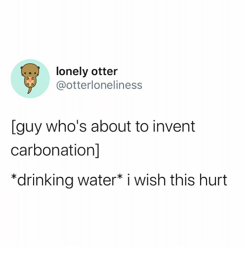 otter: lonely otter  @otterloneliness  [guy who's about to invent  carbonation]  *drinking water* i wish this hurt