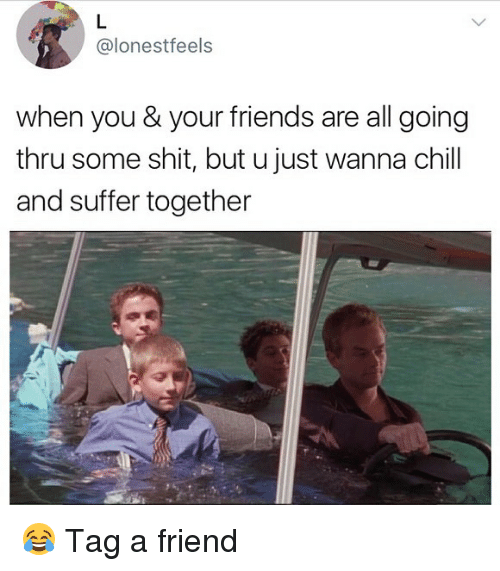 Friends, Memes, and Shit: @lonestfeels  when you & your friends are all going  thru some shit, but u just wanna chil  and suffer together 😂 Tag a friend