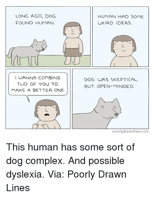 Dyslexia: LONG AGO, DOG  FOUND HUMAN.  I WANNA COMBINE  TWO OF TOU TO  MAKE A BETTER ONE  HUMAN HAD SOME  WEIRD IDEAS.  DOG WAS SKEPTICAL,  BUT OPEN MINDED  poorly drawnlines.com This human has some sort of dog complex. And possible dyslexia.  Via: Poorly Drawn Lines