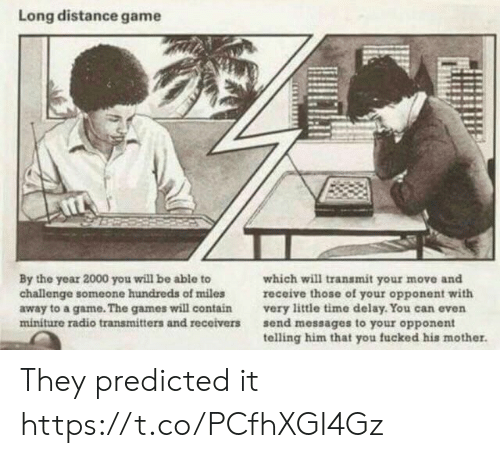 opponent: Long distance game  By the year 2000 you will be able to  challenge someone hundreds of miles  away to a game. The games will contain  miniture radio transmitters and receivers  which will transmit your move and  receive those of your opponent with  very little time delay. You can even  send messages to your opponent  telling him that you fucked his mother. They predicted it https://t.co/PCfhXGI4Gz
