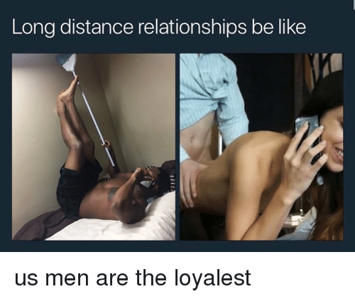 Relationships Be Like: Long distance relationships be like us men are the loyalest