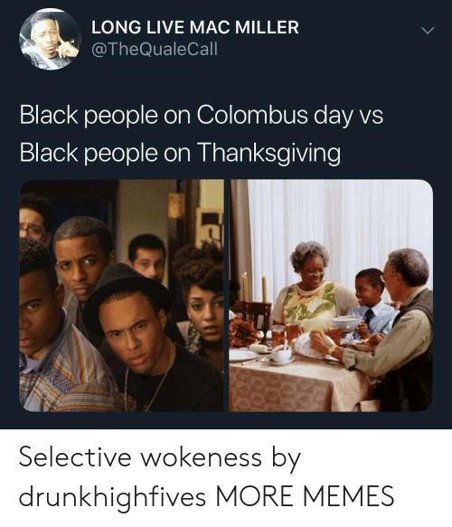 mac miller: LONG LIVE MAC MILLER  @TheQualeCall  Black people on Colombus day vs  Black people on Thanksgiving Selective wokeness by drunkhighfives MORE MEMES