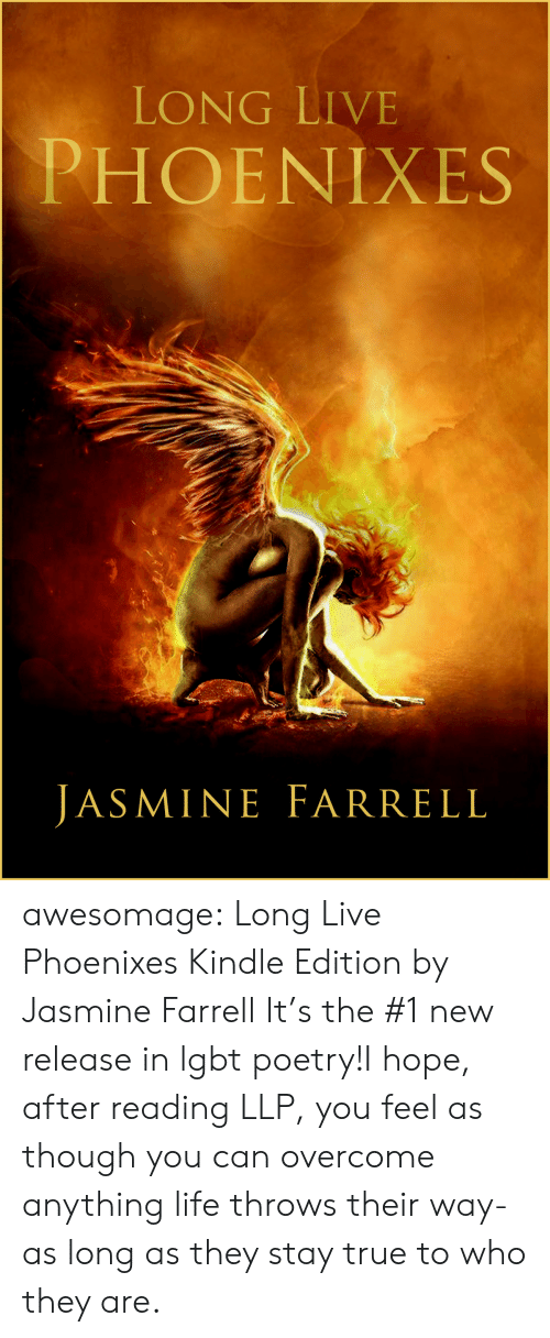 jasmine: LONG LIVE  PHOENIXES  JASMINE FARRELL awesomage:   Long Live Phoenixes Kindle Edition by Jasmine Farrell     It's the #1 new release in lgbt poetry!I hope, after reading LLP, you feel as though you can overcome anything life throws their way- as long as they stay true to who they are.