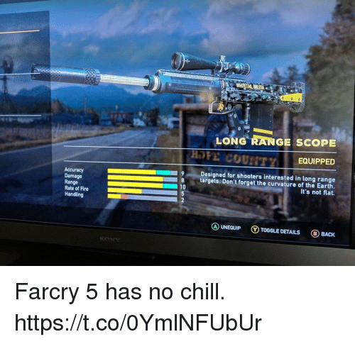 Chill, Fire, and No Chill: LONG RANGE SCOPE  EQUIPPED  Accuracy  Damage  Range  Rate of Fire  Handling  Designed for shooters interested in long range  8 targets. Don't forget the curvature of the Earth.  It's not flat.  10  ⓐUNEQUIP ⓥTOGGLE DETAILS BACK Farcry 5 has no chill. https://t.co/0YmlNFUbUr