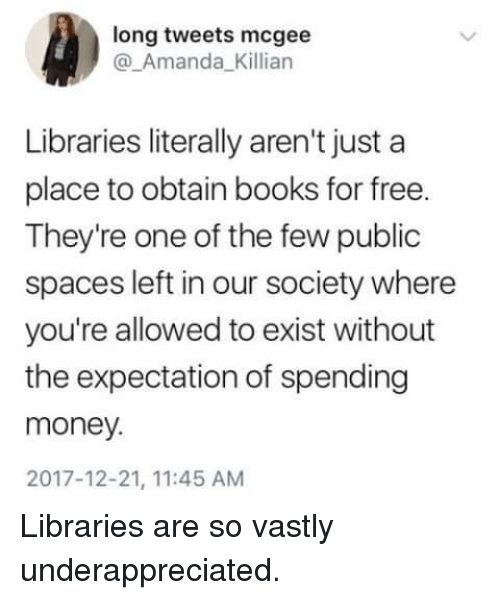 obtain: long tweets mcgee  @_Amanda_Killian  Libraries literally aren't just a  place to obtain books for free.  They're one of the few public  spaces left in our society where  you're allowed to exist without  the expectation of spending  money.  2017-12-21, 11:45 AM Libraries are so vastly underappreciated.