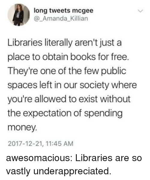 obtain: long tweets mcgee  @_Amanda_Killian  Libraries literally aren't just a  place to obtain books for free.  They're one of the few public  spaces left in our society where  you're allowed to exist without  the expectation of spending  money.  2017-12-21, 11:45 AM awesomacious:  Libraries are so vastly underappreciated.