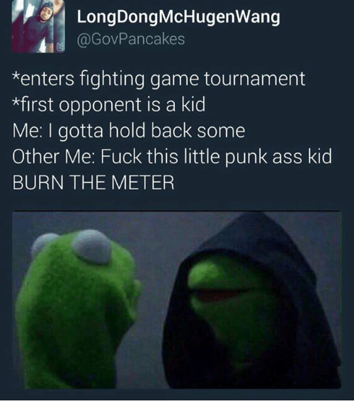 fighting game: LongDongMcHugenwang  Gov Pancakes  *enters fighting game tournament  *first opponent is a kid  Me: I gotta hold back some  Other Me: Fuck this little punk ass kid  BURN THE METER