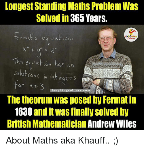 integer: Longest Standing Maths Problem Was  Solved in 365 Years.  is eg J at lon has ho  solutions in integers  or h  laughing colours.com  The theorumwas posed by Fermat in  1630 and it was finally solved by  British Mathematician Andrew Wiles About Maths aka Khauff.. ;)