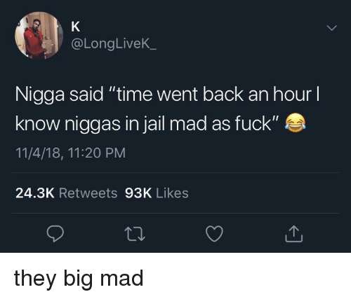 "Big Mad: @LongLiveK  Nigga said ""time went back an hour l  know niggas in jail mad as fuck""  11/4/18, 11:20 PM  24.3K Retweets 93K Likes they big mad"