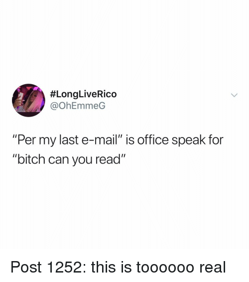 """Bitch, Memes, and Mail:  #LongLiveRico  @OhEmmeG  """"Per my last e-mail"""" is office speak for  """"bitch can you read"""" Post 1252: this is toooooo real"""