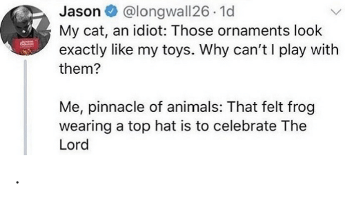 Wearing: @longwall26 1d  My cat, an idiot: Those ornaments look  exactly like my toys. Why can't I play with  Jason O  them?  Me, pinnacle of animals: That felt frog  wearing a top hat is to celebrate The  Lord .