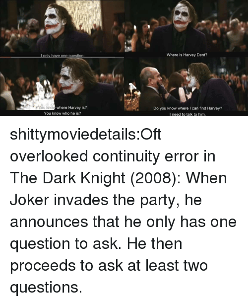 dark knight: Lonly have one question  Where is Harvey Dent?  where Harvey is?  Do you know where I can find Harvey?  I need to talk to him.  You know who he is? shittymoviedetails:Oft overlooked continuity error in The Dark Knight (2008): When Joker invades the party, he announces that he only has one question to ask. He then proceeds to ask at least two questions.