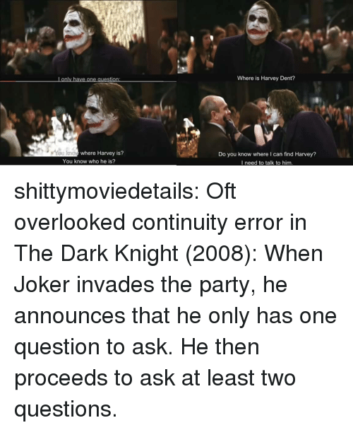 dark knight: Lonly have one question  Where is Harvey Dent?  where Harvey is?  Do you know where I can find Harvey?  I need to talk to him.  You know who he is? shittymoviedetails: Oft overlooked continuity error in The Dark Knight (2008): When Joker invades the party, he announces that he only has one question to ask. He then proceeds to ask at least two questions.