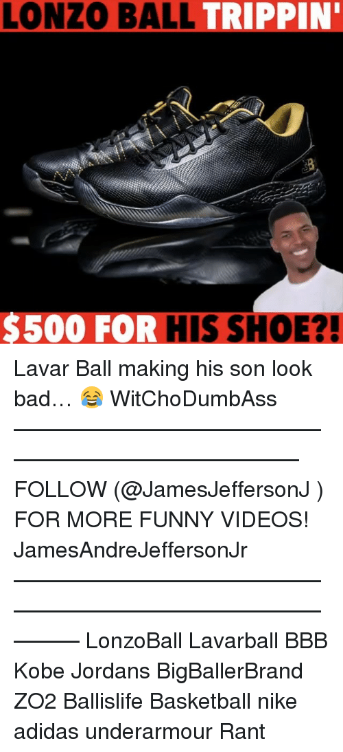 Adidas, Bad, and Basketball: LONZO BALL  TRIPPIN'  $500 FOR  HIS SHOE?! Lavar Ball making his son look bad… 😂 WitChoDumbAss ——————————————————————————— FOLLOW (@JamesJeffersonJ ) FOR MORE FUNNY VIDEOS! JamesAndreJeffersonJr ——————————————————————————————— LonzoBall Lavarball BBB Kobe Jordans BigBallerBrand ZO2 Ballislife Basketball nike adidas underarmour Rant