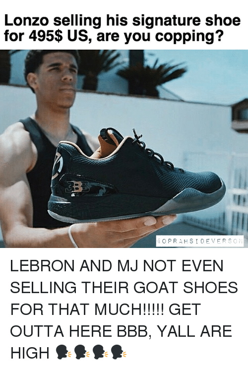 Bbb, Memes, and Shoes: Lonzo selling his signature shoe  for 495$ US, are you copping?  O PRA HSI DE VER  S O LEBRON AND MJ NOT EVEN SELLING THEIR GOAT SHOES FOR THAT MUCH!!!!! GET OUTTA HERE BBB, YALL ARE HIGH 🗣🗣🗣🗣