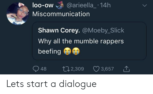 Slick, Rappers, and All The: loo-ow @arieella_ 14h  OO-OW  Miscommunication  Shawn Corey. @Moeby_Slick  Why all the mumble rappers  beefing  48 2,309  t02,309 3,657 Lets start a dialogue