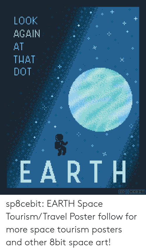 dot: LOOK  +  AGAIN  H  AT  THAT  DOT  EARTH  SP8CEBIT sp8cebit: EARTH Space Tourism/Travel Poster follow for more space tourism posters and other 8bit space art!