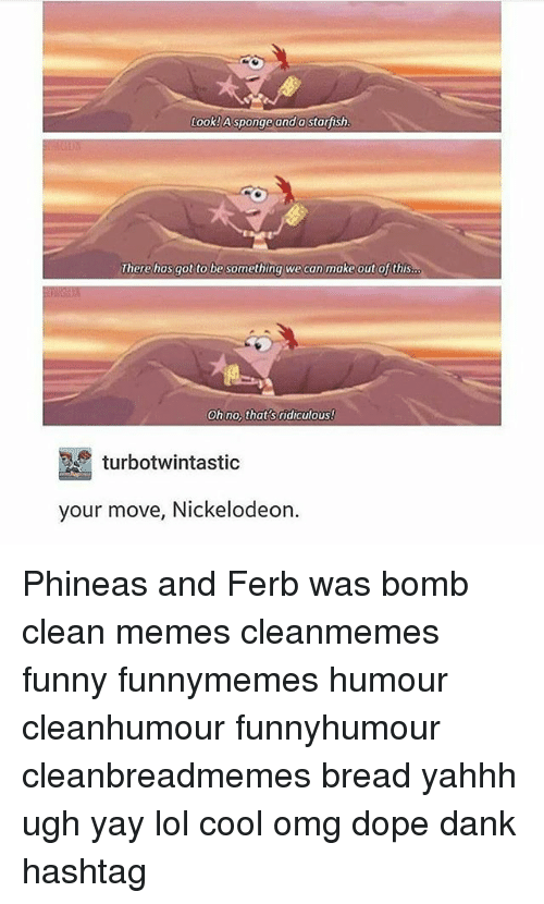 Clean Memes: Look!Asponge and astarfish.  Therehasgot to be something wecanmake out of this  Oh no, that s ridiculouS!  turbotwintastic  your move, Nickelodeon Phineas and Ferb was bomb clean memes cleanmemes funny funnymemes humour cleanhumour funnyhumour cleanbreadmemes bread yahhh ugh yay lol cool omg dope dank hashtag