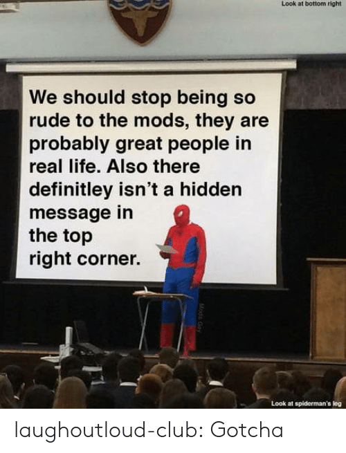 so rude: Look at bottom right  We should stop being so  rude to the mods, they are  probably great people in  real life. Also there  definitley isn't a hidden  message in  the top  right corner.  Look at spiderman's log laughoutloud-club:  Gotcha