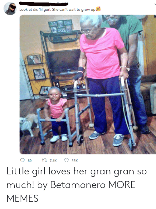 loves: Look at dis 'lil gurl. She can't wait to grow up  O 53K  17 7.4K  O 80 Little girl loves her gran gran so much! by Betamonero MORE MEMES
