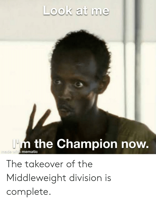 Division, Champion, and Now: Look at me  Im the Champion now.  made with mematic The takeover of the Middleweight division is complete.