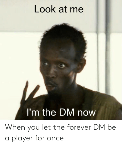 Forever, DnD, and Player: Look at me  I'm the DM now When you let the forever DM be a player for once