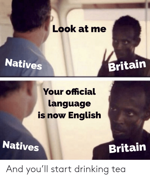 Drinking, History, and Britain: Look at me  Natives  Britain  Your official  language  is now English  Natives  Britain And you'll start drinking tea