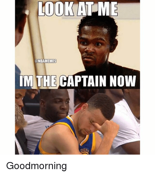 Im The Captain Now: LOOK AT ME  ONBAMEMES  IM THE CAPTAIN NOW  DEN Goodmorning