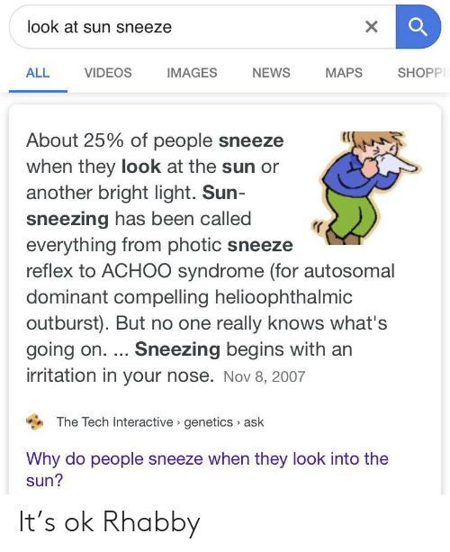 News, Videos, and Images: look at sun sneeze  X  ALL  VIDEOS  IMAGES  MAPS  SHOPP  NEWS  About 25% of people sneeze  when they look at the sun or  another bright light. Sun-  sneezing has been called  everything from photic sneeze  reflex to ACHO0 syndrome (for autosomal  dominant compelling helioophthalmic  outburst). But no one really knows what's  going on. ... Sneezing begins with an  irritation in your nose. Nov 8, 2007  The Tech Interactive genetics ask  Why do people sneeze when they look into the  sun? It's ok Rhabby
