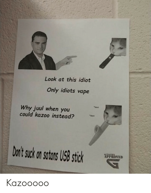 "Activities: Look at this idiot  Only idiots vape  ""doet  Why juul when you  could kazoo instead?  deet  Don't suck on satans US8 stick  ACTIVITIES  APPROVED Kazooooo"