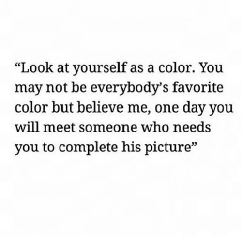 """Who, Color, and One: """"Look at yourself as a color. You  may not be everybody's favorite  color but believe me, one day you  will meet someone who needs  you to complete his picture""""  03"""