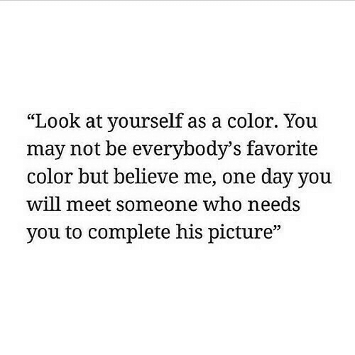 "meet someone: ""Look at yourself as a color. You  may not be everybody'S favorite  color but believe me, one day you  will meet someone who needs  you to complete his picture"""