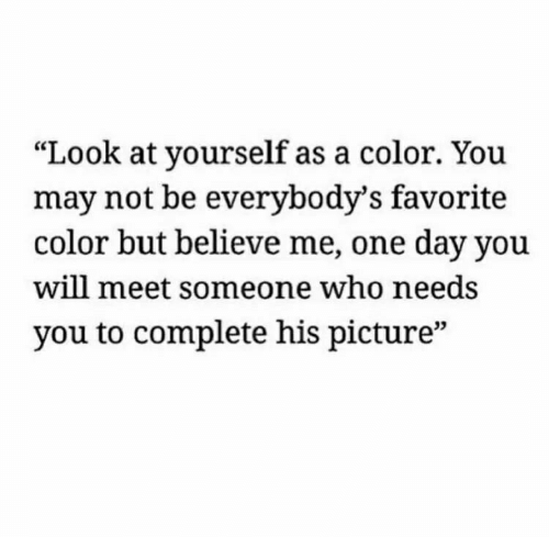 "meet someone: ""Look at yourself as a color. You  may not be everybody's favorite  color but believe me, one day you  will meet someone who needs  you to complete his picture""  03"