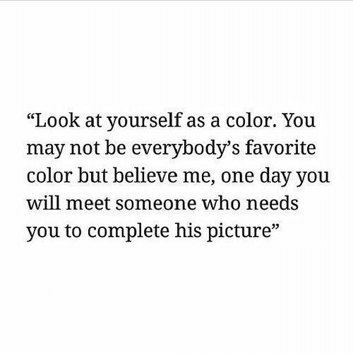 "meet someone: ""Look at yourself as a color. You  may not be everybody's favorite  color but believe me, one day you  will meet someone who needs  you to complete his picture""  35"