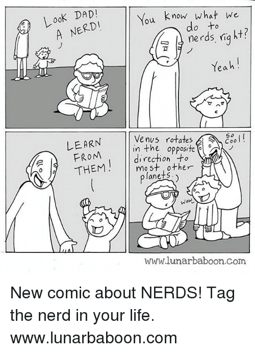 Look Dad: Look DAD!  A NERD  LEARN  FROM  THEM  You know what we  do nerds right?  Yeah  Venus rotates  SS So  in the opposite  most other  ts  lane WoW  lunarbaboon.com New comic about NERDS! Tag the nerd in your life. www.lunarbaboon.com