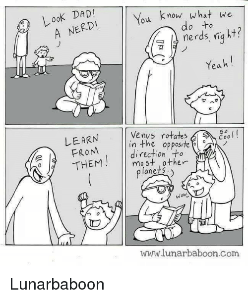Look Dad: LooK DAD!  A NERDI  ou know what we  nerds, niq ht?  Yeah!  do to  Venys rotates  LEARN  FROM  So  in the opposite  direction +o  THEMmast ther  planets  WOH  ID  www.lunarbaboon.Com Lunarbaboon