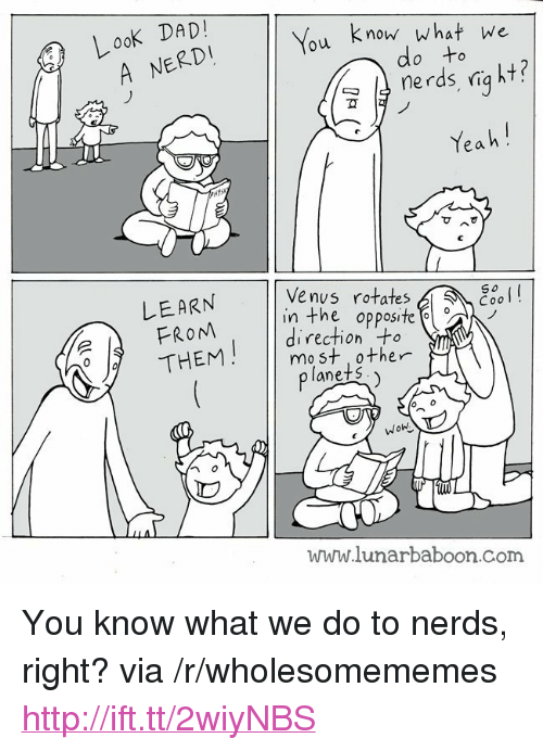 """Look Dad: Look DAD!  ERDİ  o know what we  nerds ria ht?  Yeah  LEARN  FROM  THEM  Ve nus rotates  inthe opposite  direction +  mo st other  So  Cool  lanets  www.lunarbaboon.com <p>You know what we do to nerds, right? via /r/wholesomememes <a href=""""http://ift.tt/2wiyNBS"""">http://ift.tt/2wiyNBS</a></p>"""