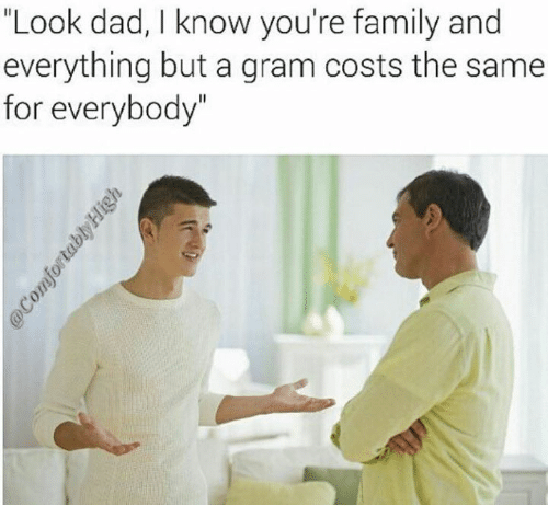 """Look Dad: """"Look dad, I know you're family and  everything but a gram costs the same  for everybody"""""""