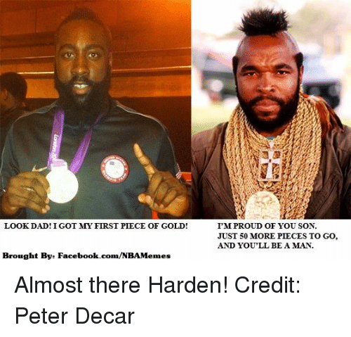 Look Dad: LOOK DAD! IGOT MY FIRST PIECE OF GOLD!  /NBA Memes  Brought Bye Facebook.com  I'M PROUD OF YOU SON.  JUST 50 MORE PIECES TO GO,  AND YOU'LL BE A MAN. Almost there Harden! Credit: Peter Decar