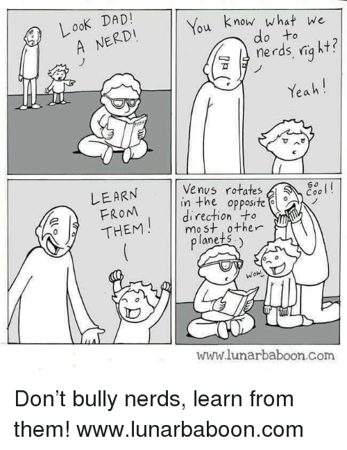 Look Dad: LooK DAD  You know what we  A NERDI  do to  nerds, niq ht?  ฆั  Yeah!  Venus rotates  LEARN  FROM  THEM  So  esol  in the opposite  direction +o  mo st 0ther  lanets  WOn  www.lunarbaboon.Com Don't bully nerds, learn from them!  www.lunarbaboon.com