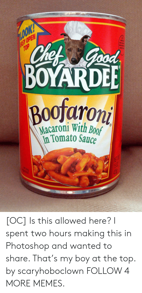 Boof: LOOK!  EASY OPEN  TOP  Chef Good  BOYARDEE  Boofaroni  Macaroni With Boof  In Tomato Sauce [OC] Is this allowed here? I spent two hours making this in Photoshop and wanted to share. That's my boy at the top. by scaryhoboclown FOLLOW 4 MORE MEMES.